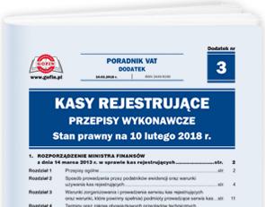 Kasy rejestrujące - przepisy wykonawcze. Stan prawny na 10 lutego 2018 r. - Dodatek (przepisy prawne) nr 3 do Poradnika VAT nr 3 (459) z dnia 10.02.2018